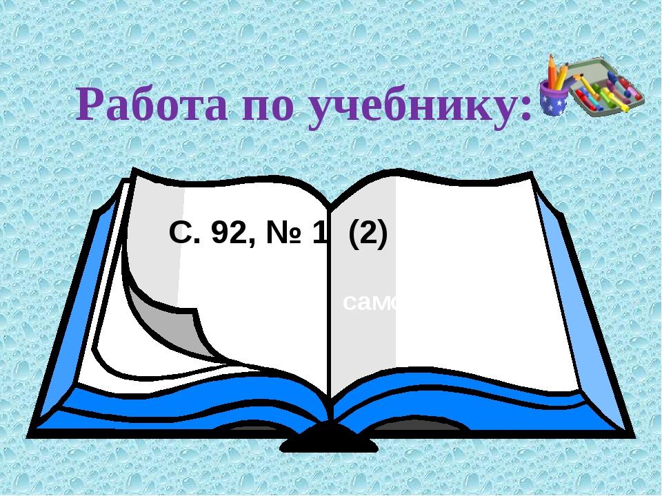 Работа по учебнику: С. 92, № 1 (2) С. 80, № 1(2) самостоятельно
