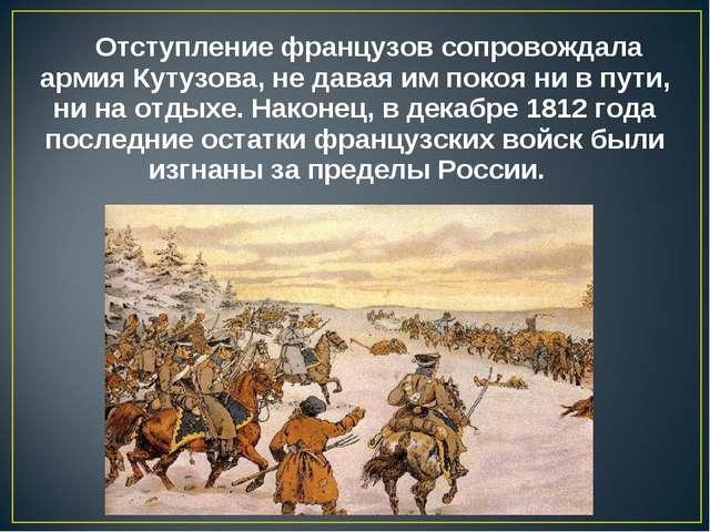 Отступление французов сопровождала армия Кутузова, не давая им покоя ни в пут...