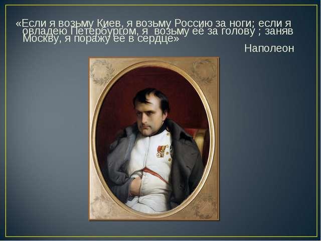 «Если я возьму Киев, я возьму Россию за ноги; если я овладею Петербургом, я...
