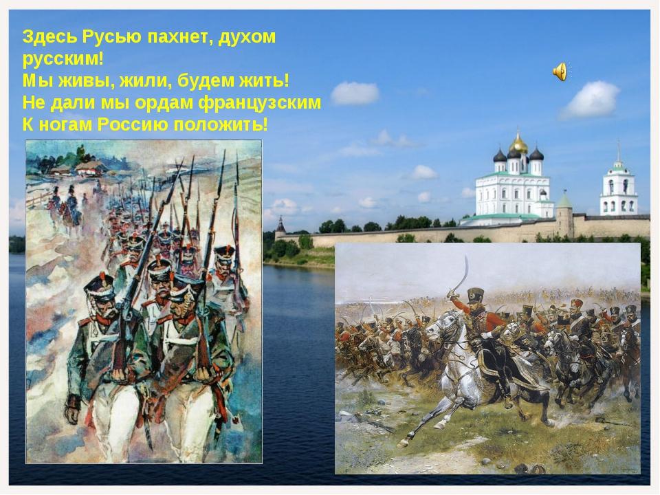 Здесь Русью пахнет, духом русским! Мы живы, жили, будем жить! Не дали мы орда...