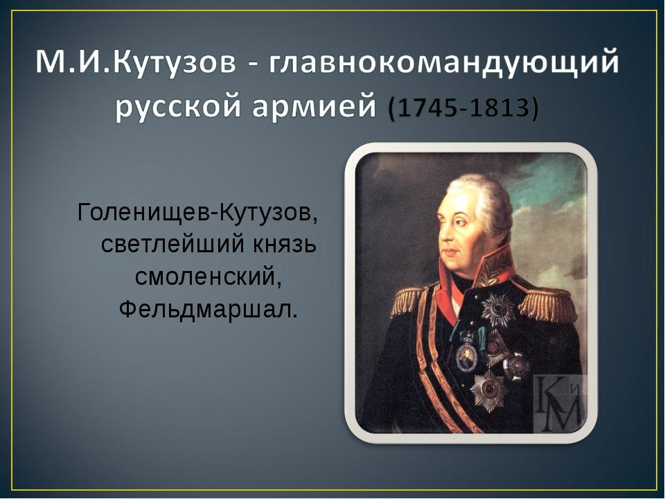 Голенищев-Кутузов, светлейший князь смоленский, Фельдмаршал.