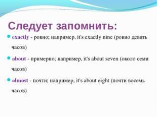 Следует запомнить: exactly - ровно; например, it's exactly nine (ровно девять