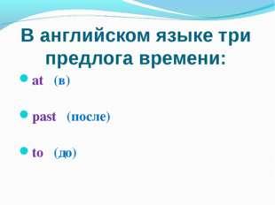 В английском языке три предлога времени: at (в) past (после) to (до)
