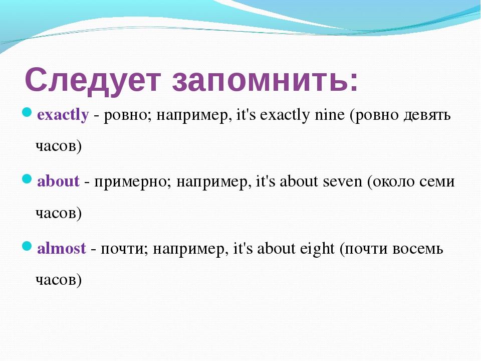 Следует запомнить: exactly - ровно; например, it's exactly nine (ровно девять...