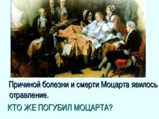 Причиной болезни и смерти Моцарта явилось отравление. КТО ЖЕ ПОГУБИЛ МОЦАРТА?