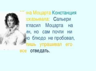 Жена Моцарта Констанция рассказывала: Сальери пригласил Моцарта на ужин, но