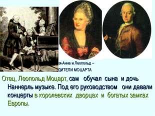 Мария-Анна и Леопольд – РОДИТЕЛИ МОЦАРТА Отец, Леопольд Моцарт, сам обучал с