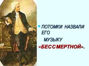 ПОТОМКИ НАЗВАЛИ ЕГО МУЗЫКУ «БЕССМЕРТНОЙ».