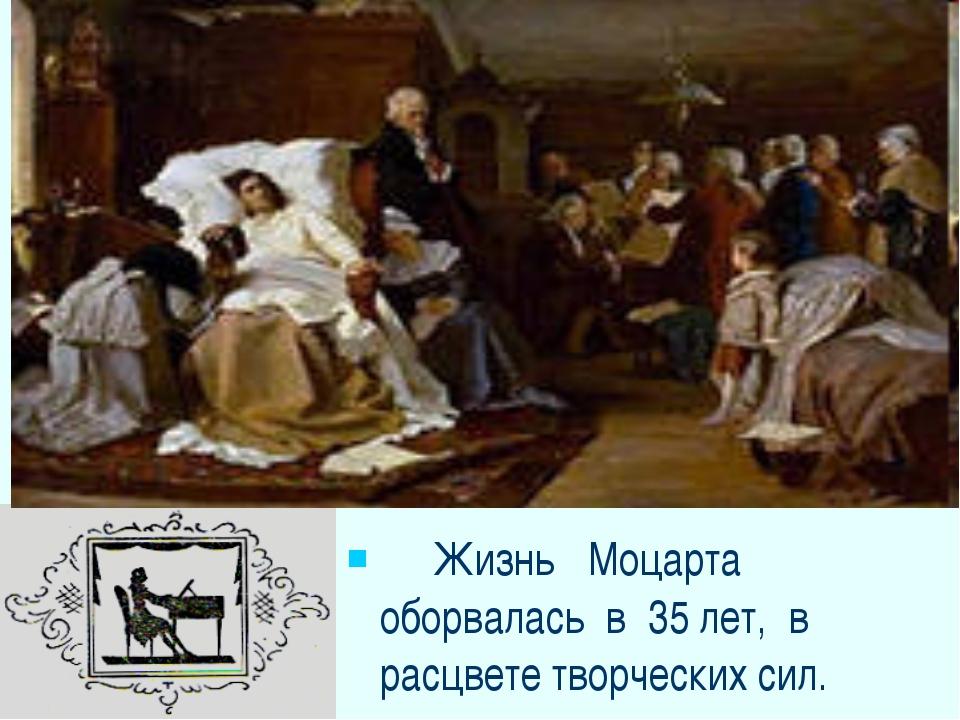 Жизнь Моцарта оборвалась в 35 лет, в расцвете творческих сил.