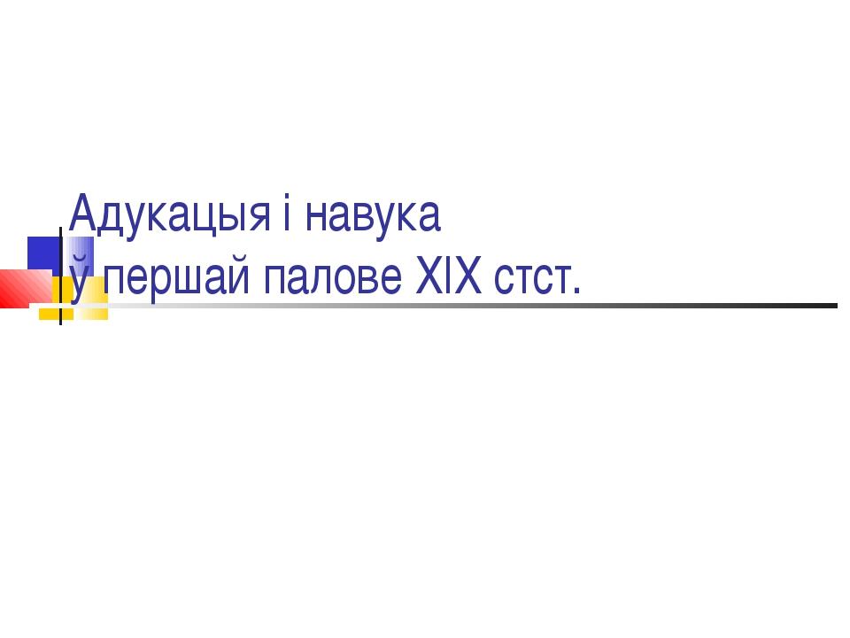 Адукацыя і навука ў першай палове ХІХ стст.
