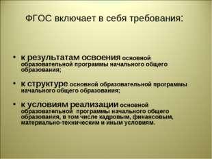 ФГОС включает в себя требования: к результатам освоения основной образователь