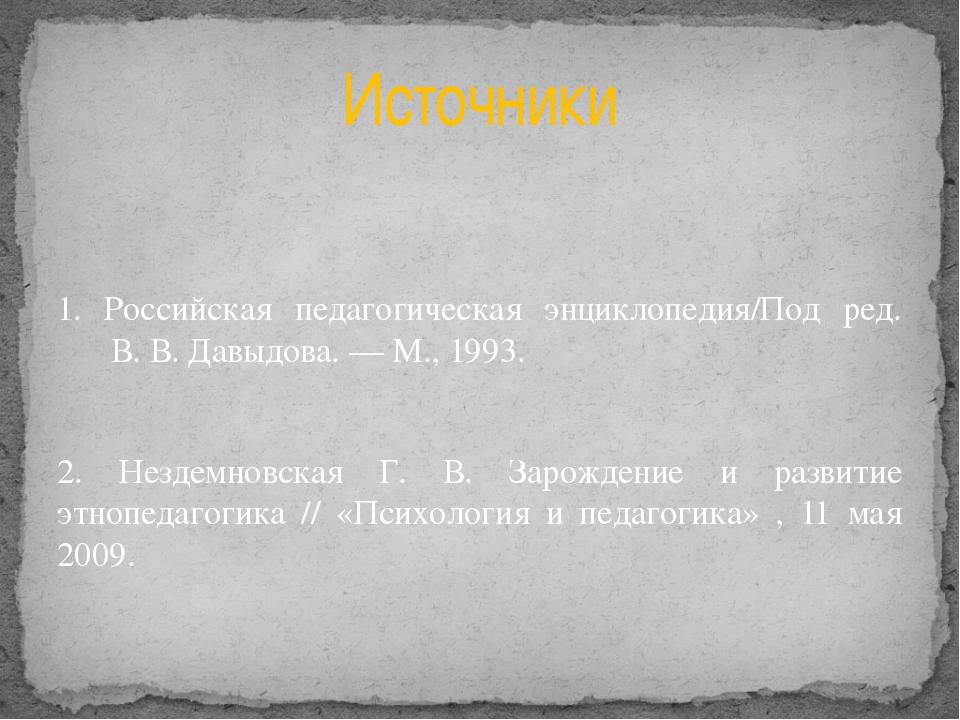 1. Российская педагогическая энциклопедия/Под ред. В.В.Давыдова.— М., 199...