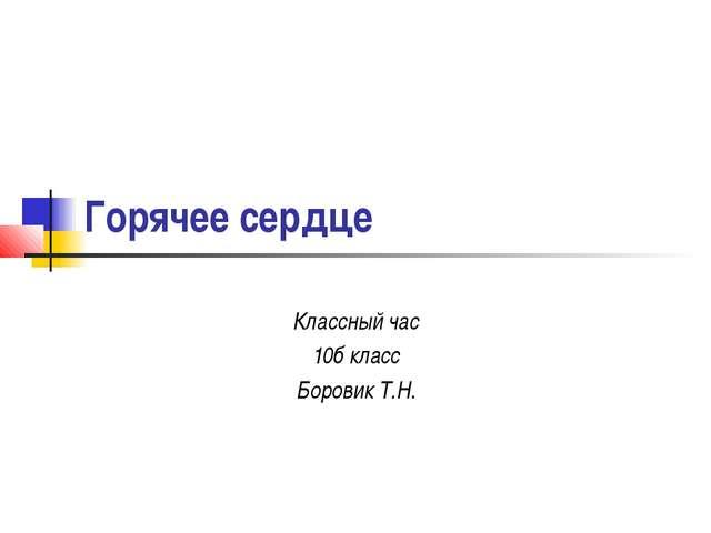 Горячее сердце Классный час 10б класс Боровик Т.Н.