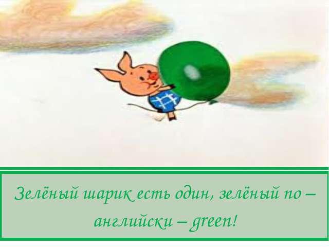 Зелёный шарик есть один, зелёный по – английски – green!
