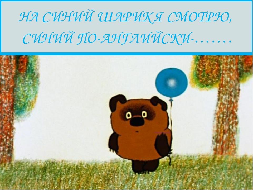 НА СИНИЙ ШАРИК Я СМОТРЮ, СИНИЙ ПО-АНГЛИЙСКИ-…….