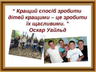 """"""" Кращий спосіб зробити дітей кращими – це зробити їх щасливими. """" Оскар Уайльд"""