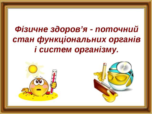 Фізичне здоров'я - поточний стан функціональних органів і систем організму.