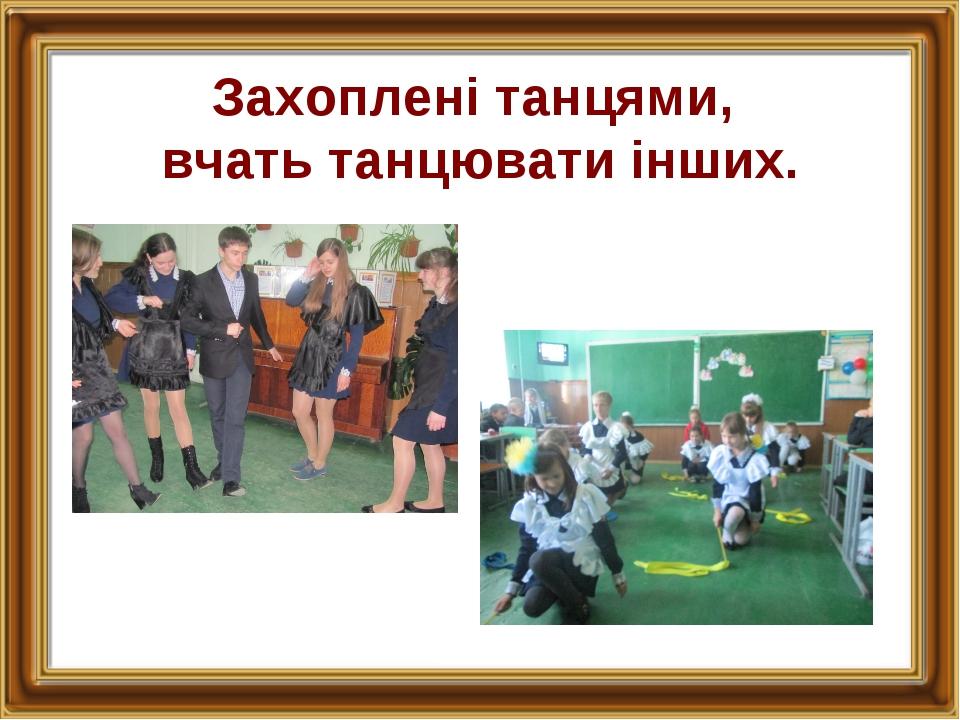 Захоплені танцями, вчать танцювати інших.