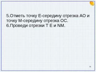 * 5.Отметь точку Е-середину отрезка АО и точку М-середину отрезка ОС. 6.Прове