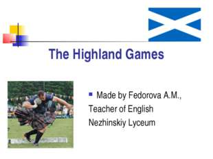 The Highland Games Made by Fedorova A.M., Teacher of English Nezhinskiy Lyceum