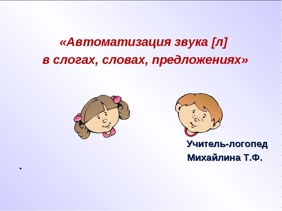 «Автоматизация звука [л] в слогах, словах, предложениях» Учитель-логопед Мих...