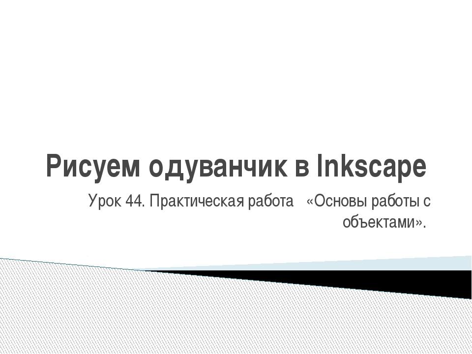 Рисуем одуванчик в Inkscape Урок 44. Практическая работа «Основы работы с объ...