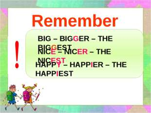Remember BIG – BIGGER – THE BIGGEST NICE – NICER – THE NICEST HAPPY – HAPPIER