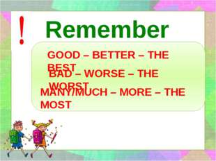 Remember GOOD – BETTER – THE BEST BAD – WORSE – THE WORST MANY/MUCH – MORE –