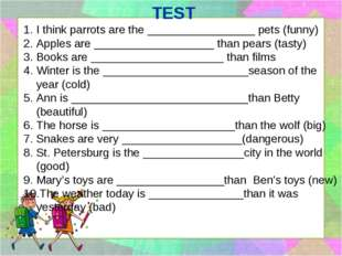 TEST I think parrots are the _________________ pets (funny) Apples are ______