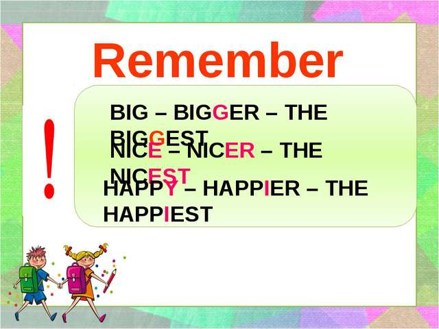 Remember BIG – BIGGER – THE BIGGEST NICE – NICER – THE NICEST HAPPY – HAPPIER...