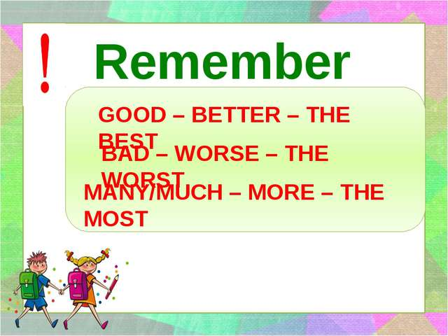 Remember GOOD – BETTER – THE BEST BAD – WORSE – THE WORST MANY/MUCH – MORE –...