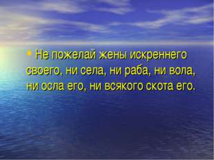 Не пожелай жены искреннего своего, ни села, ни раба, ни вола, ни осла его, ни