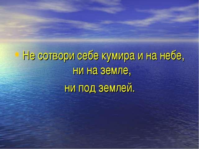 Не сотвори себе кумира и на небе, ни на земле, ни под землей.