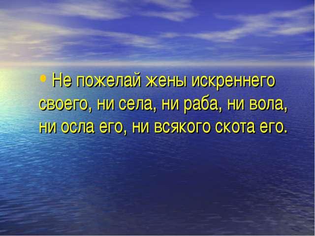 Не пожелай жены искреннего своего, ни села, ни раба, ни вола, ни осла его, ни...