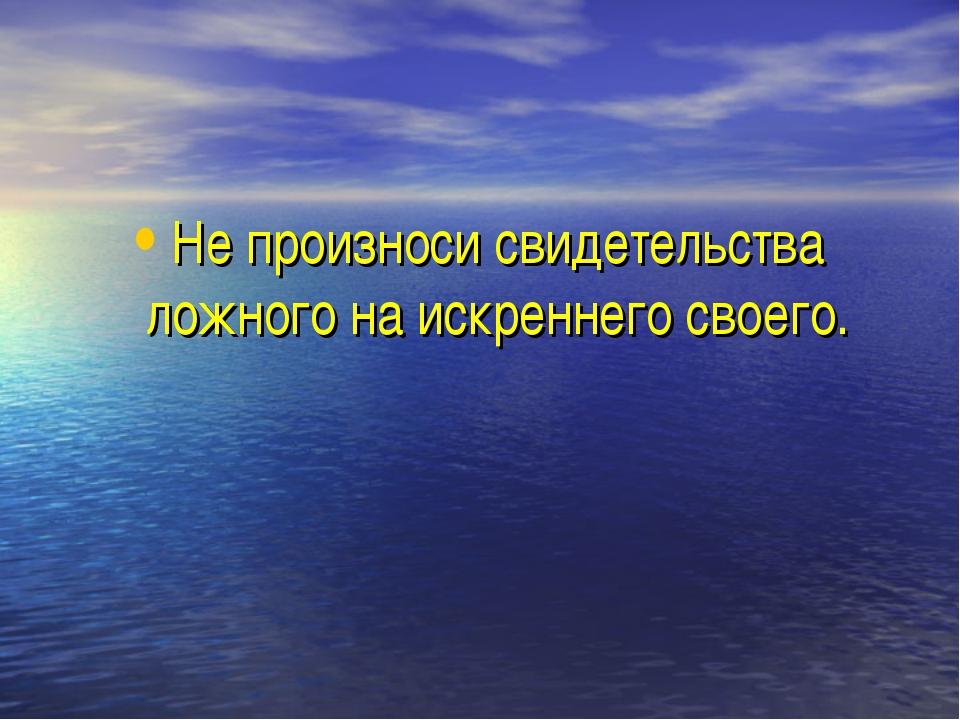 Не произноси свидетельства ложного на искреннего своего.