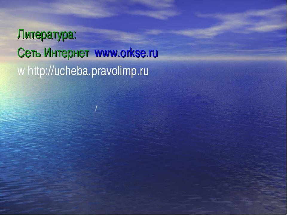 Литература: Сеть Интернет www.orkse.ru whttp://ucheba.pravolimp.ru /