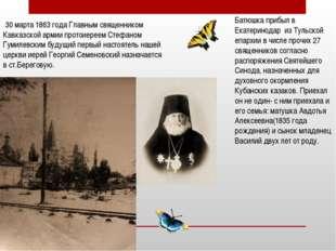 30 марта 1863 года Главным священником Кавказской армии протоиереем Стефаном