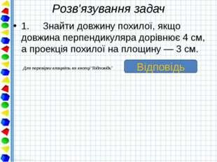 Розв'язування задач 1. Знайти довжину похилої, якщо довжина перпендикуляра до