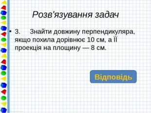 Розв'язування задач 3. Знайти довжину перпендикуляра, якщо похила дорівнює 10