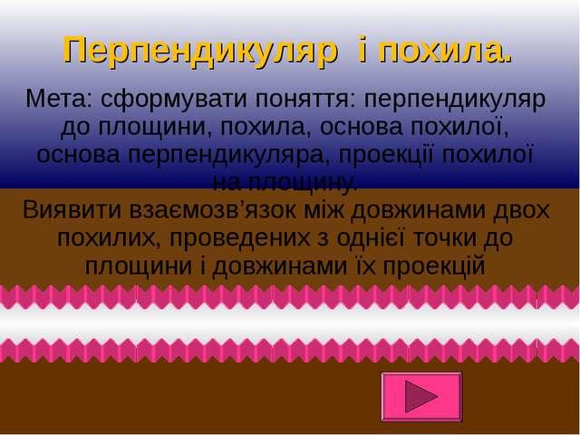 Перпендикуляр і похила. Мета: сформувати поняття: перпендикуляр до площини, п...