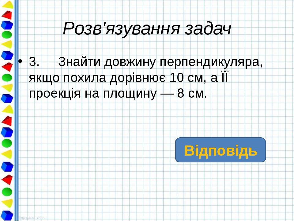 Розв'язування задач 3. Знайти довжину перпендикуляра, якщо похила дорівнює 10...