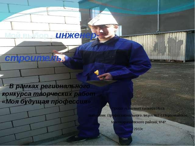 Мой выбор - инженер- строитель. Проект выполнил Кипкеев Исса выпускник Профе...