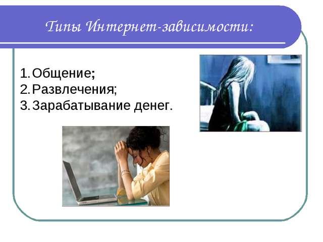 Типы Интернет-зависимости: Общение; Развлечения; Зарабатывание денег.