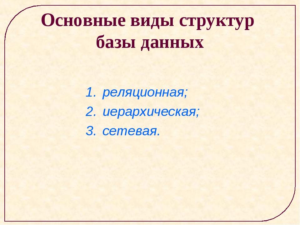 Основные виды структур базы данных реляционная; иерархическая; сетевая.