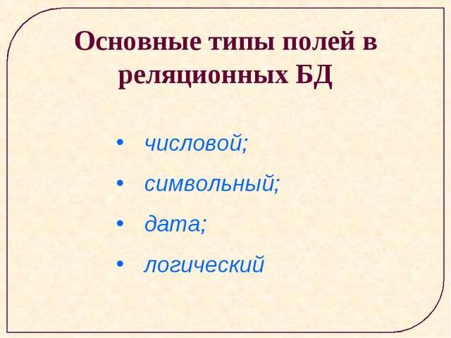 Основные типы полей в реляционных БД числовой; символьный; дата; логический