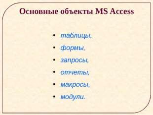 Основные объекты MS Access таблицы, формы, запросы, отчеты, макросы, модули.