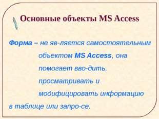 Основные объекты MS Access Форма – не является самостоятельным объектом MS