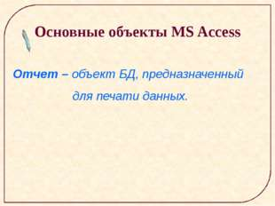 Основные объекты MS Access Отчет – объект БД, предназначенный для печати дан