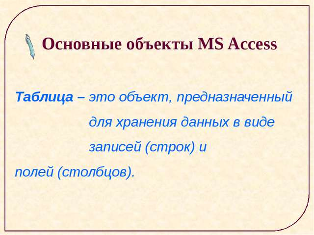 Основные объекты MS Access Таблица – это объект, предназначенный для хранени...