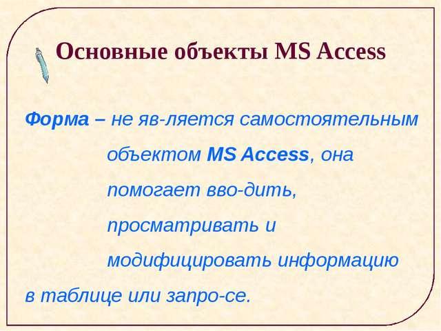 Основные объекты MS Access Форма – не является самостоятельным объектом MS...